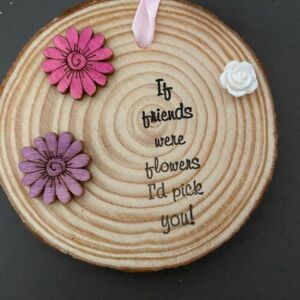 Hand decorated wood slice - If friends were flowers I'd pick you!